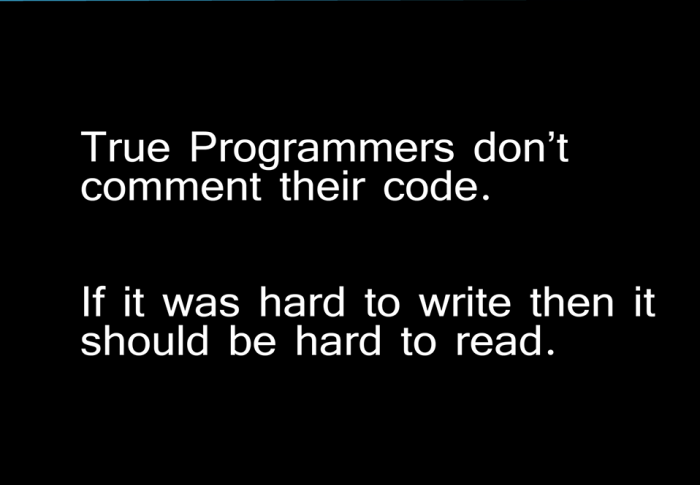 True Programmers don't comment their code. If it was hard to write then it should be hard to read.